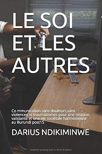 LE SOI ET LES AUTRES: Co mmunication sans douleurs,sans violences ni traumatismes pour une relation validante et une vie sociétale harmonieuse au Burundi post15 (French Edition)
