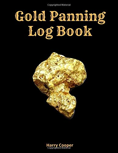 Gold Panning Log Book: Complete Log Book to Panning Gold for Fun & Profit