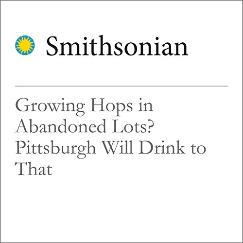 Growing Hops in Abandoned Lots? Pittsburgh Will Drink to That audiobook cover art
