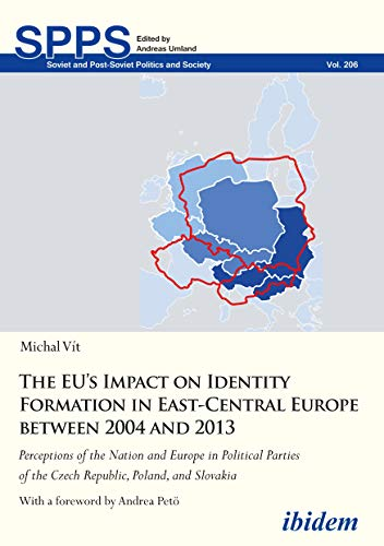 The EU's Impact on Identity Formation in East-Central Europe between 2004 and 2013: Perceptions of the Nation and Europe in Political Parties of the Czech ... and Society Book 206) (English Edition)