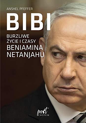 Bibi: Burzliwe zycie i czasy Beniamina Natanyahu