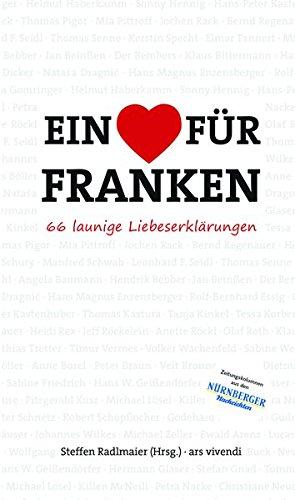 Ein Herz für Franken - 66 launige Liebeserklärungen an das Frankenland (Mit Beiträgen von Ewald Arenz, Jan Beinßen, Natasa Dragnic, Hans Magnus ... Haberkamm, Tanja Kinkel, Dirk Kruse uvm.)