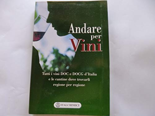 Andare per vini. Tutti i vini DOC e DOCG d'Italia e le cantine dove trovarli regione per regione
