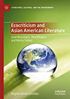Ecocriticism and Asian American Literature: Gold Mountains, Weedflowers and Murky Globes (Literatures, Cultures, and the Environment)