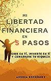 MI LIBERTAD FINANCIERA EN 5 PASOS: Cree en ti, invierte en ti y construye tu Riqueza