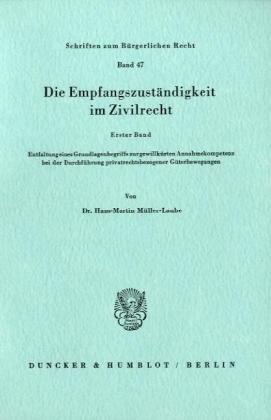 Die Empfangszuständigkeit im Zivilrecht.: 1. Bd.: Entfaltung eines Grundlagenbegriffs zur gewillkürten Annahmekompetenz bei der Durchführung privatrechtsbezogener Güterbewegungen.