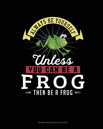 Always Be Yourself Unless You Can Be A Frog Then Be A Frog: Blank Sheet Music for Piano