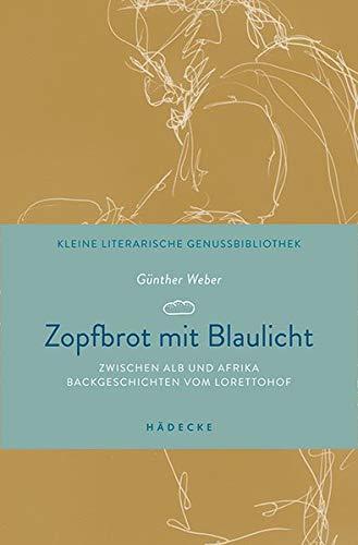 Zopfbrot mit Blaulicht: Zwischen Alb und Afrika – Backgeschichten vom Lorettohof (Kleine literarische Genussbibliothek)