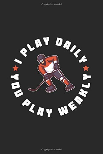 I Play Daily You Play Weakly: Funny Ice Hockey Journal | Notebook | Workbook For Ice Hockey And Tough Sports Fan - 6x9 - 120 Blank Lined Pages