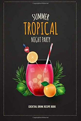 Summer Tropical Night Party Cocktail Drink Recipe Book: Record the Most Important Details Everything From Name, Creator, Rating, Glassware, Garnish, ... & Experienced Mixologists & Home Bartenders.