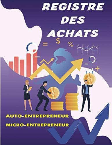 Registre des Achats Auto-Entrepreneur Micro-Entrepreneur: Idéal carnet pour la Comptabilité Micro Entrepreneur,Livre Journal Simple Conforme aux ... de Recette Dépense Micro Entrepreneur