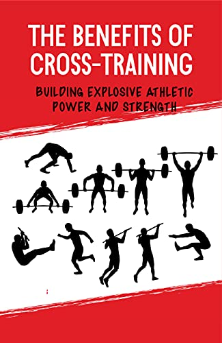 The Benefits Of Cross-Training: Building Explosive Athletic Power And Strength: Build Muscle (English Edition)