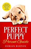 Perfect Puppy Parent Guide: Discover the Secrets to Training any Puppy in just 21 Days, Ev...