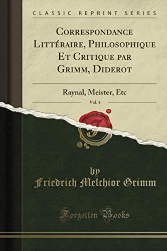 Correspondance Littéraire, Philosophique Et Critique par Grimm, Diderot, Vol. 4 (Classic Reprint): Raynal, Meister, Etc