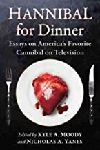 Hannibal for Dinner: Essays on America's Favorite Cannibal on Television