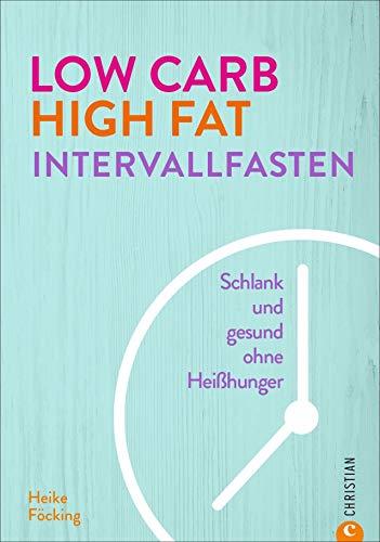 Kochbuch: Low Carb High Fat Intervallfasten. Schlank und gesund ohne Heißhunger. Diät-Ratgeber mit Tipps und Rezepten für ein schnelles Abnehmen ohne ... Intermittend Fasting kombiniert mit LCHF.