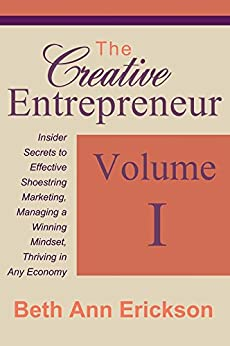 The Creative Entrepreneur #1: Insider Secrets to Effective Shoestring Marketing, Managing a Winning Mindset, and Thriving in Any Economy (The Creative Entrepreneur Series) by [Beth Ann Erickson]