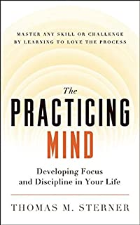 The Practicing Mind: Developing Focus and Discipline in Your Life - Master Any Skill or Challenge by Learning to Love the ...