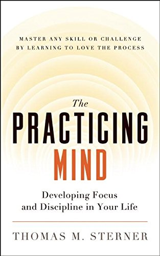 The Practicing Mind: Developing Focus and Discipline in Your Life — Master Any Skill or Challenge b