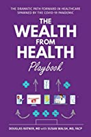 The Wealth from Health Playbook: The Dramatic Path Forward in Healthcare Spawned by the Covid-19 Pandemic