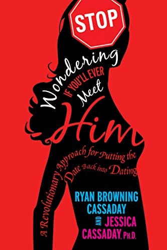 Stop Wondering If You'll Ever Meet Him: A Revolutionary Approach to Relationships That Puts the Date Back into Dating