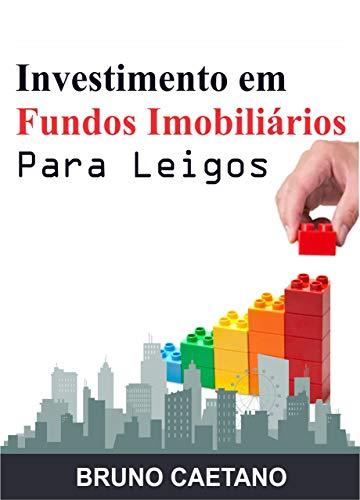 Investimento em Fundos Imobiliários Para Leigos: Construindo um Patrimônio Sólido com os Fundos de Investimento Imobiliário