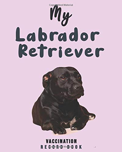 My Labrador Retriever Vaccination Record Book: Complete Full Labrador Retriever's Vaccine & Medication Tracking Book/medical record book, Immunization ... Core Dog Vaccination Listing - ( Gift Idea)