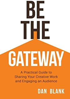 Be the Gateway: A Practical Guide to Sharing Your Creative Work and Engaging an Audience
