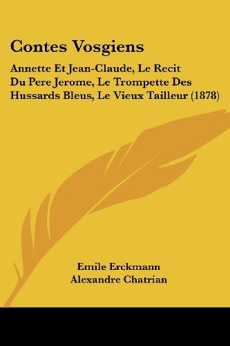 Contes Vosgiens: Annette Et Jean-Claude, Le Recit Du Pere Jerome, Le Trompette Des Hussards Bleus, Le Vieux Tailleur (1878) (French Edition)