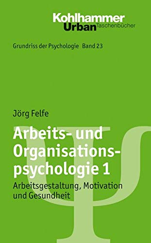 Arbeits- und Organisationspsychologie 1: Arbeitsgestaltung, Motivation und Gesundheit (Grundriss der Psychologie, 23, Band 23)