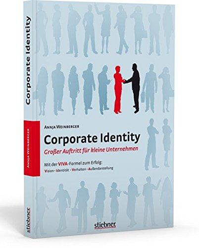 Corporate Identity – Großer Auftritt für kleine Unternehmen. Mit der VIVA-Formel zum Erfolg: Mit der VIVA-Formel zum Erfolg / Vision - Identität - Verhalten - Außendarstellung