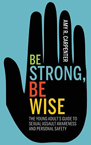 Be Strong, Be Wise: The Young Adult's Guide to Sexual Assault Awareness and Personal Safety