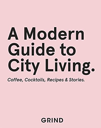 Grind: A Modern Guide to City Living: Coffee, Cocktails, Recipes & Stories (English Edition)