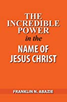 The Incredible Power in the Name of Jesus Christ
