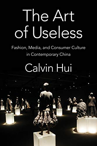 The Art of Useless: Fashion, Media, and Consumer Culture in Contemporary China (Global Chinese Culture) (English Edition)