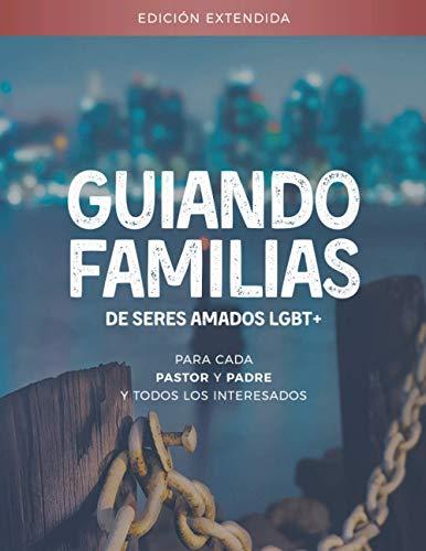 Guiando familias de seres amados LGBT+: La edición extendida - para cada pastor y padre y todos los interesados