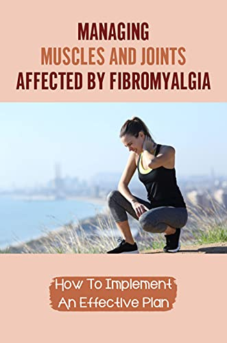 Managing Muscles And Joints Affected By Fibromyalgia: How To Implement An Effective Plan: The Operation Of A Fibromyalgia Clinic (English Edition)