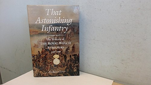 That Astonishing Infantry: Three Hundred Years of the History of the Royal Welch Fusiliers 1689-1989: Three Hundred Years of the History of the Royal Welch Fusiliers (23rd Regiment of Foot), 1689-1989