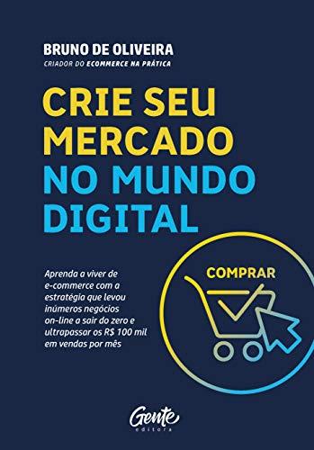 CRIE SEU MERCADO NO MUNDO DIGITAL: Aprenda a viver de ecommerce com a estratégia que levou inúmeros negócios on-line a sair do zero e ultrapassar os R$100 mil em vendas por mês