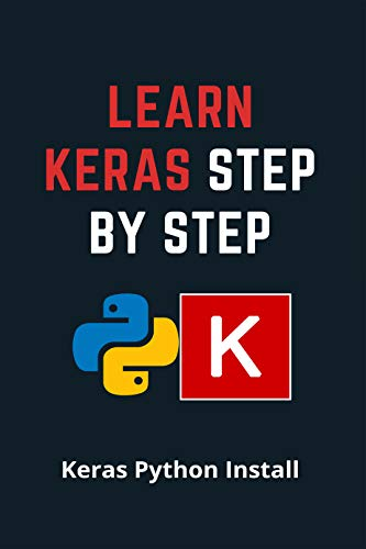Learn Keras Step By Step: Keras Python Install: Open-Source Code For Python (English Edition)