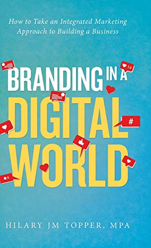 Branding in a Digital World: How to Take an Integrated Marketing Approach to Building a Business