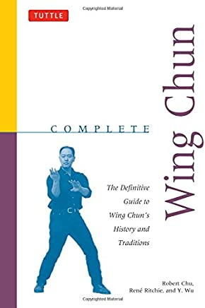 Complete Wing Chun: The Definitive Guide to Wing Chuns History and Traditions