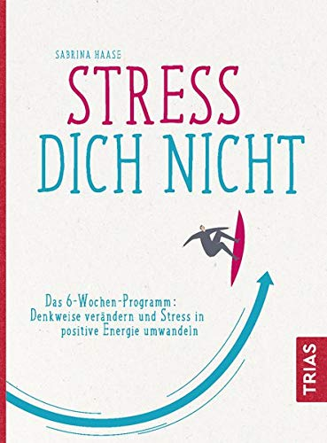 Stress Dich nicht: Das 6-Wochen-Programm: Denkweise verändern und Stress in positive Energie umwandeln