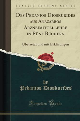 Des Pedanios Dioskurides aus Anazarbos Arzneimittellehre in Fünf Büchern: Übersetzt und mit Erklärungen (Classic Reprint)