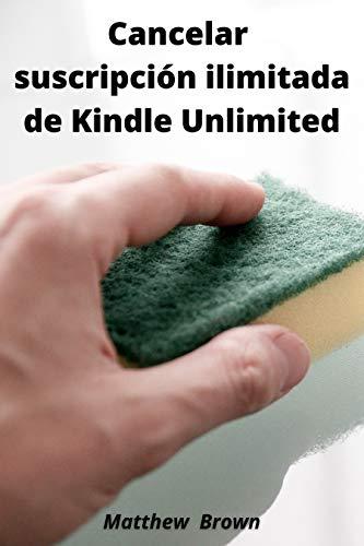 Cancelar suscripción ilimitada de Kindle Unlimited: Cómo cancelar su suscripción a Kindle Unlimited en 30 segundos o menos. Guía paso a paso para cancelar la suscripción a Kindle Unlimited