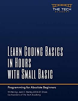 Learn Coding Basics in Hours with Small Basic: An Introduction to Computer Progamming for Absolute Beginners