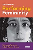 Performing Femininity: Woman As Performer in Early Russian Cinema (Kino: the Russian and Soviet Cinema Series)