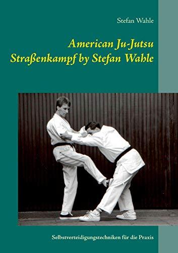American Ju-Jutsu Straßenkampf by Stefan Wahle: Selbstverteidigungstechniken für die Praxis