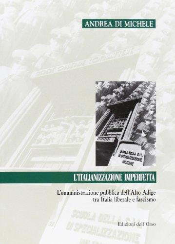 L'italianizzazione imperfetta. L'amministrazione pubblica dell'Alto Adige tra Italia liberale e fascismo