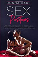 Sex Positions: Tips and Tricks to Increase Intimacy and Desire in Sexual Performance to Have a Better Sex Life. A Step by Step Guide to Hot Sex in Bed, in Bathrooms, in Car, Outdoor and Everywhere